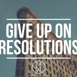 GIVE UP ON RESOLUTIONS